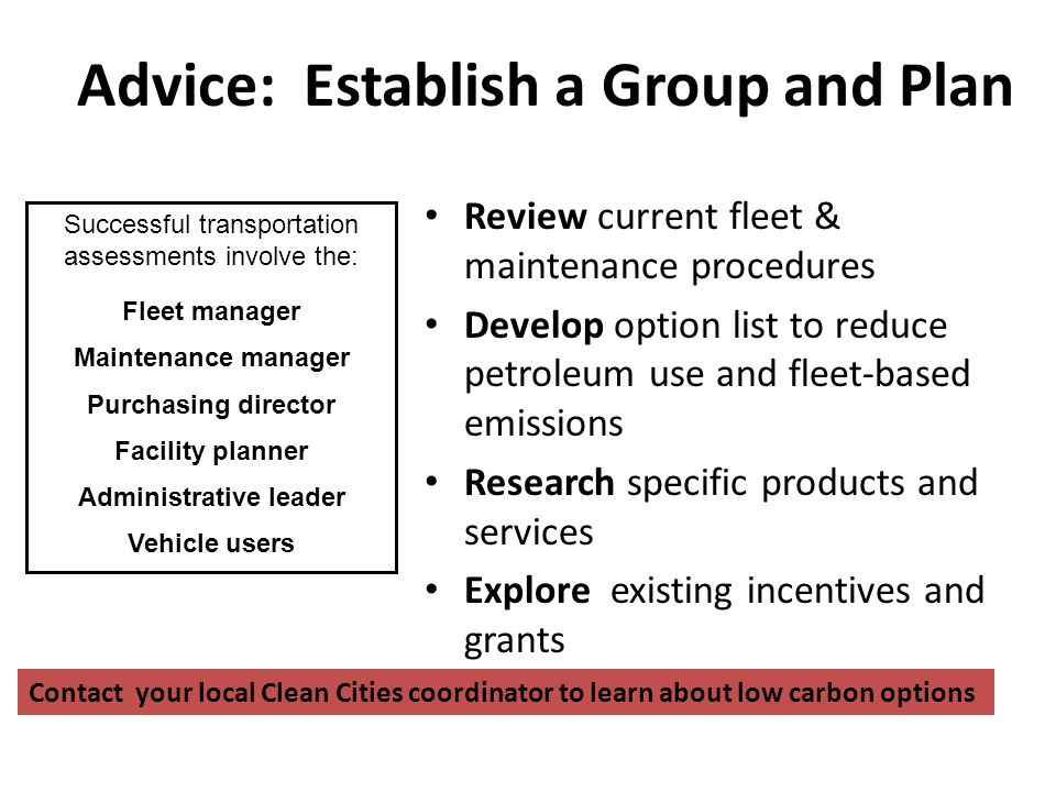 Advice: Establish a Group and Plan Review current fleet & maintenance procedures Develop option list to reduce petroleum use and fleet-based emissions Research specific products and services Explore existing incentives and grants Successful transportation assessments involve the: Fleet manager Maintenance manager Purchasing director Facility planner Administrative leader Vehicle users Contact your local Clean Cities coordinator to learn about low carbon options