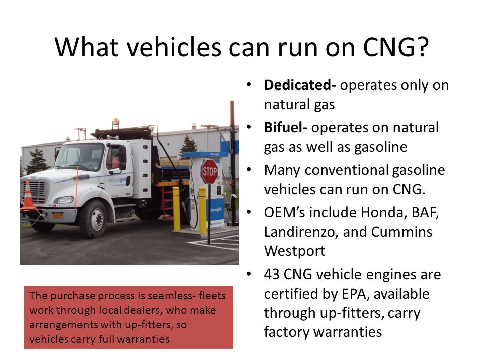 What vehicles can run on CNG? Dedicated- operates only on natural gas Bifuel- operates on natural gas as well as gasoline Many conventional gasoline v
