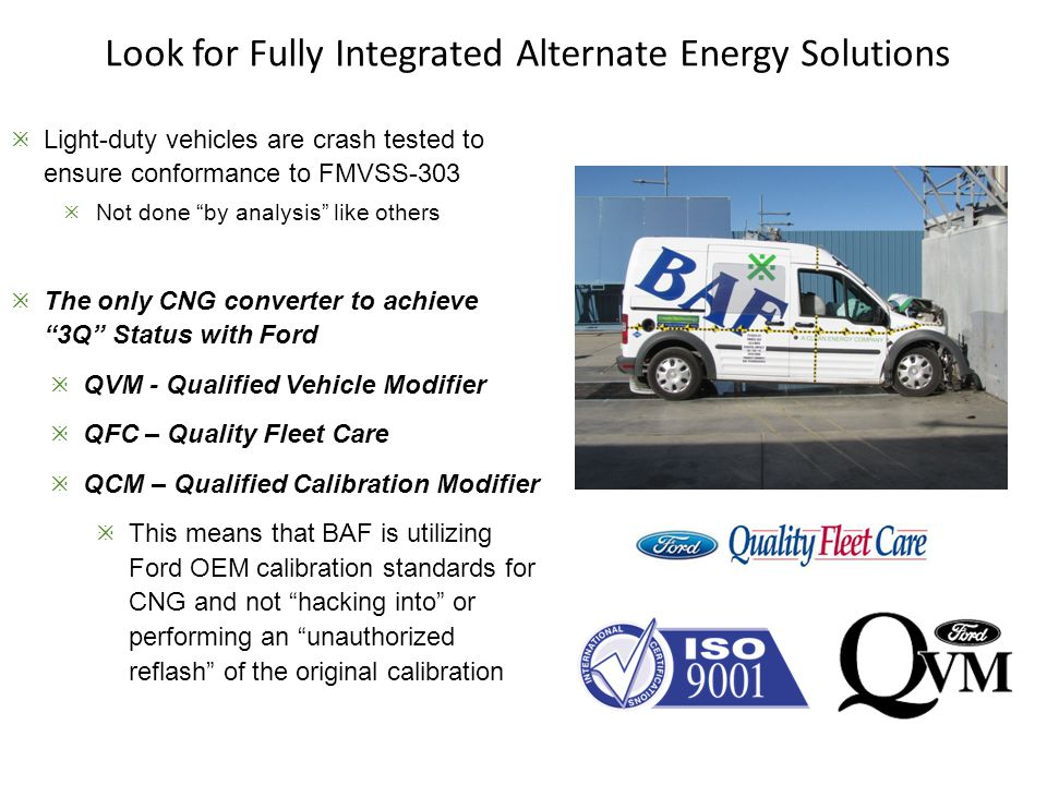 Look for Fully Integrated Alternate Energy Solutions  Light-duty vehicles are crash tested to ensure conformance to FMVSS-303  Not done by analysis like others  The only CNG converter to achieve 3Q Status with Ford  QVM - Qualified Vehicle Modifier  QFC – Quality Fleet Care  QCM – Qualified Calibration Modifier  This means that BAF is utilizing Ford OEM calibration standards for CNG and not hacking into or performing an unauthorized reflash of the original calibration