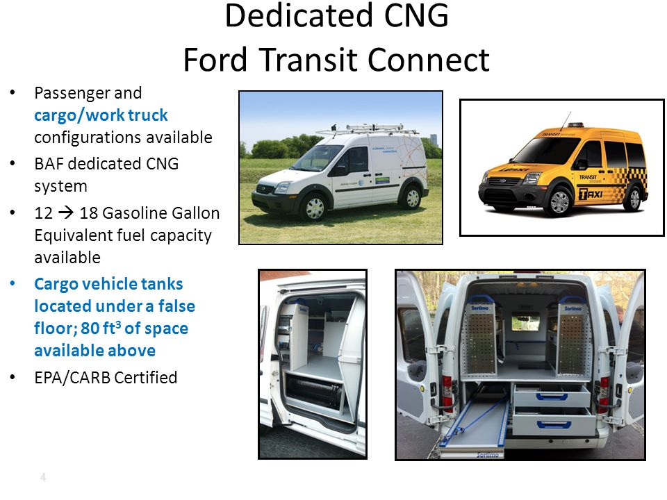 Passenger and cargo/work truck configurations available BAF dedicated CNG system 12  18 Gasoline Gallon Equivalent fuel capacity available Cargo vehicle tanks located under a false floor; 80 ft 3 of space available above EPA/CARB Certified Dedicated CNG Ford Transit Connect 4