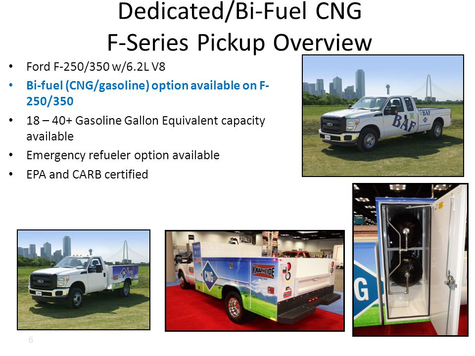 Ford F-250/350 w/6.2L V8 Bi-fuel (CNG/gasoline) option available on F- 250/350 18 – 40+ Gasoline Gallon Equivalent capacity available Emergency refueler option available EPA and CARB certified Dedicated/Bi-Fuel CNG F-Series Pickup Overview 6