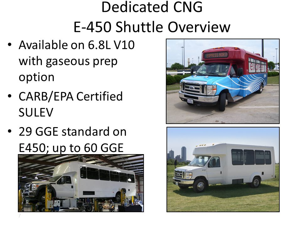 Available on 6.8L V10 with gaseous prep option CARB/EPA Certified SULEV 29 GGE standard on E450; up to 60 GGE additioncapacity available (50 GGE +) Dedicated CNG E-450 Shuttle Overview 7