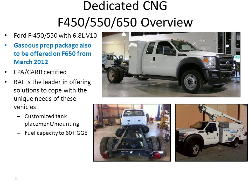 Ford F-450/550 with 6.8L V10 Gaseous prep package also to be offered on F650 from March 2012 EPA/CARB certified BAF is the leader in offering solutions to cope with the unique needs of these vehicles: – Customized tank placement/mounting – Fuel capacity to 60+ GGE Dedicated CNG F450/550/650 Overview 8