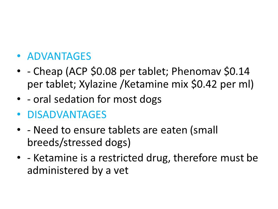 ADVANTAGES - Cheap (ACP $0.08 per tablet; Phenomav $0.14 per tablet; Xylazine /Ketamine mix $0.42 per ml) - oral sedation for most dogs DISADVANTAGES - Need to ensure tablets are eaten (small breeds/stressed dogs) - Ketamine is a restricted drug, therefore must be administered by a vet