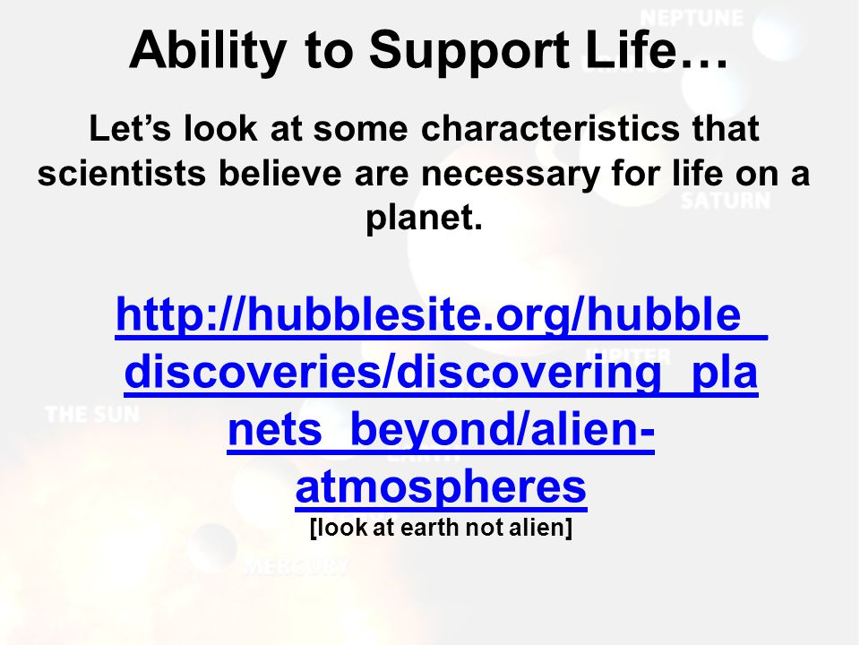 Ability to Support Life… Let's look at some characteristics that scientists believe are necessary for life on a planet. http://hubblesite.org/hubble_