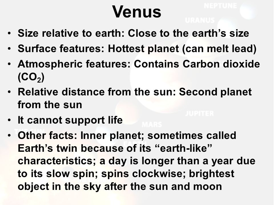 Size relative to earth: Close to the earth's size Surface features: Hottest planet (can melt lead) Atmospheric features: Contains Carbon dioxide (CO 2