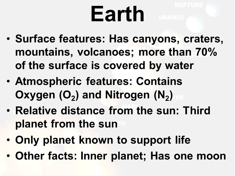Surface features: Has canyons, craters, mountains, volcanoes; more than 70% of the surface is covered by water Atmospheric features: Contains Oxygen (