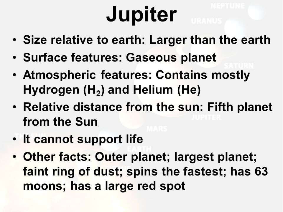 Size relative to earth: Larger than the earth Surface features: Gaseous planet Atmospheric features: Contains mostly Hydrogen (H 2 ) and Helium (He) R