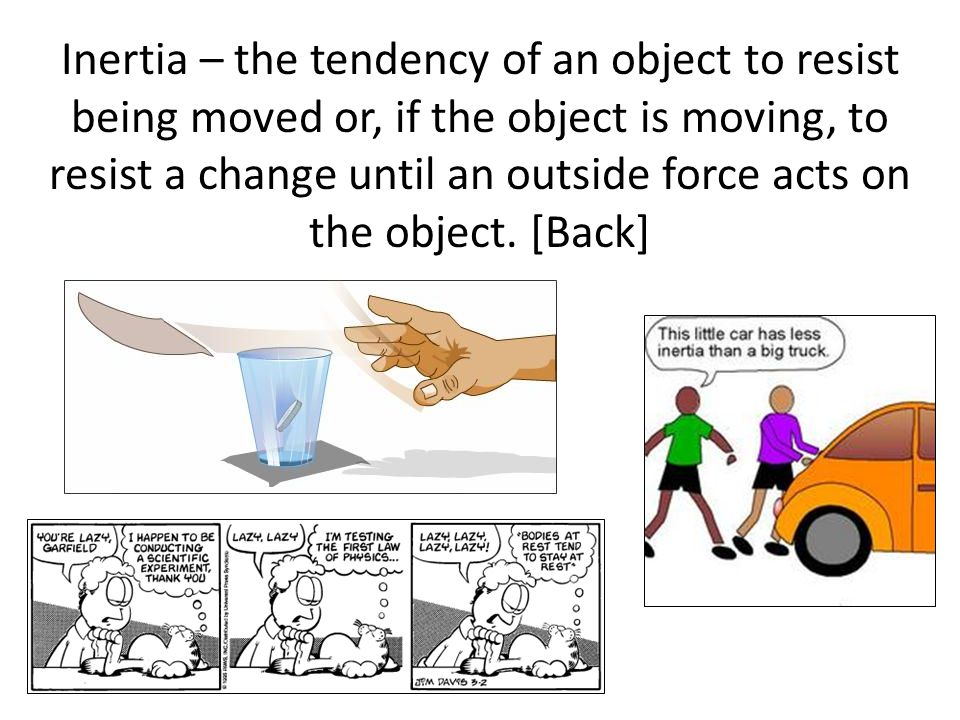 Inertia – the tendency of an object to resist being moved or, if the object is moving, to resist a change until an outside force acts on the object. [