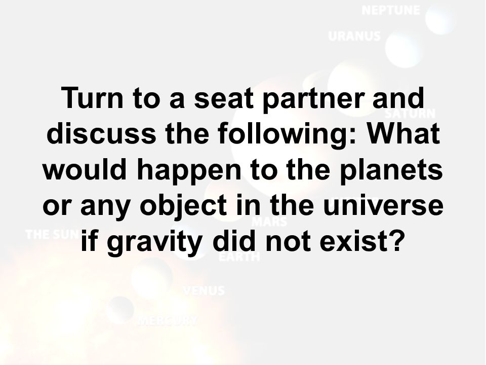 Turn to a seat partner and discuss the following: What would happen to the planets or any object in the universe if gravity did not exist?