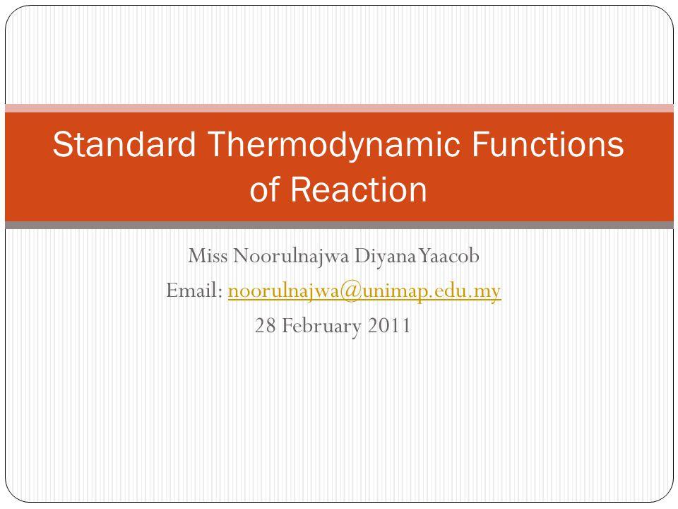 Miss Noorulnajwa Diyana Yaacob Email: noorulnajwa@unimap.edu.mynoorulnajwa@unimap.edu.my 28 February 2011 Standard Thermodynamic Functions of Reaction