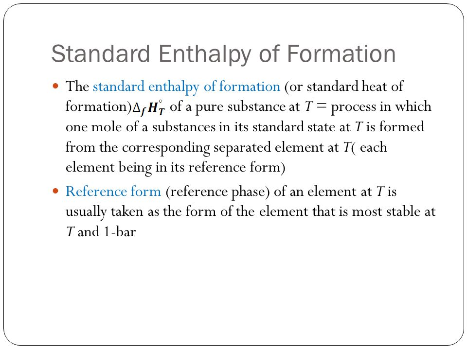 Standard Enthalpy of Formation The standard enthalpy of formation (or standard heat of formation) of a pure substance at T = process in which one mole