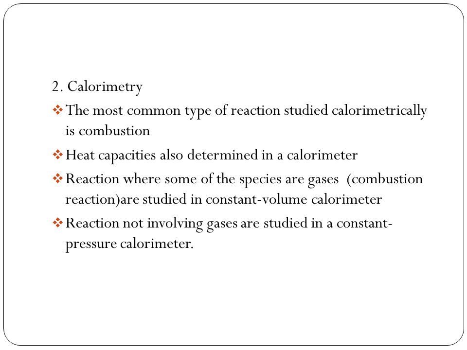 2. Calorimetry  The most common type of reaction studied calorimetrically is combustion  Heat capacities also determined in a calorimeter  Reaction