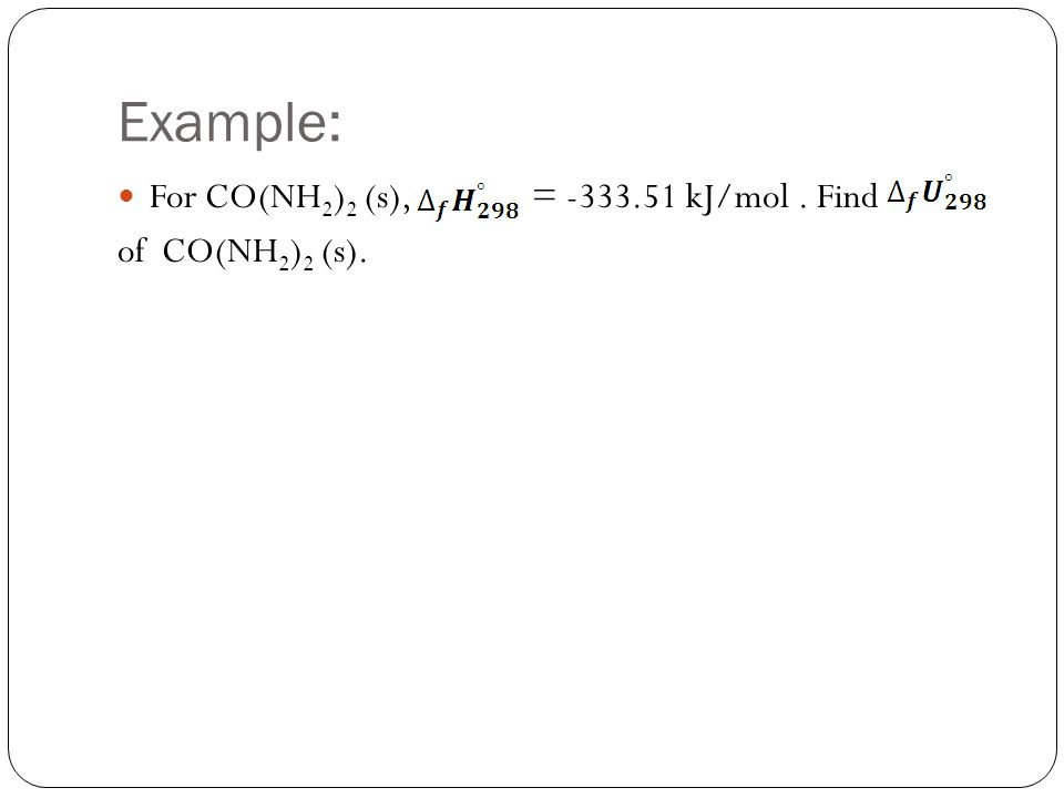 Example: For CO(NH 2 ) 2 (s), = -333.51 kJ/mol. Find of CO(NH 2 ) 2 (s).