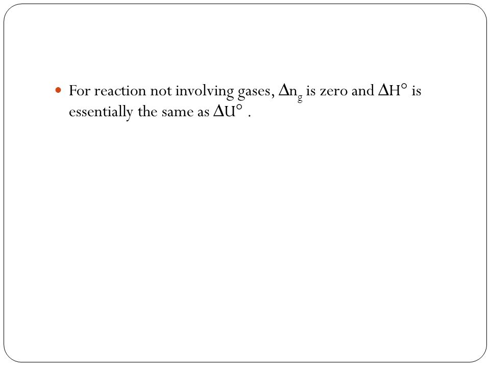 For reaction not involving gases, ∆n g is zero and ∆H° is essentially the same as ∆U°.