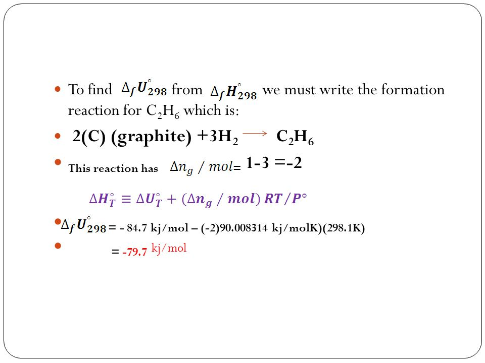 To find from we must write the formation reaction for C 2 H 6 which is: 2(C) (graphite) +3H 2 C 2 H 6 This reaction has = 1-3 =-2 = - 84.7 kj/mol – (-
