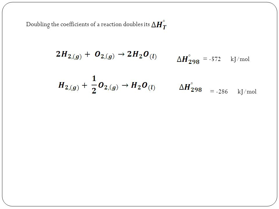 Doubling the coefficients of a reaction doubles its = -572 kJ/mol = -286 kJ/mol