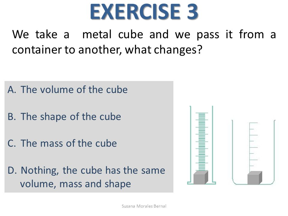 EXERCISE 3 We take a metal cube and we pass it from a container to another, what changes.