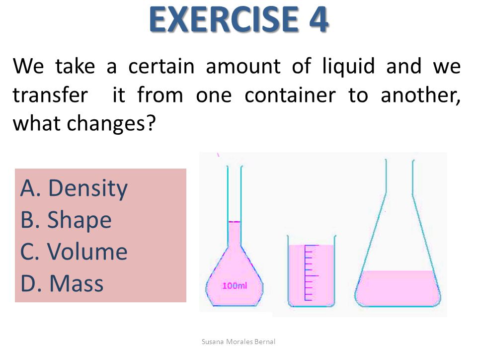 EXERCISE 4 We take a certain amount of liquid and we transfer it from one container to another, what changes? A. Density B. Shape C. Volume D. Mass Su