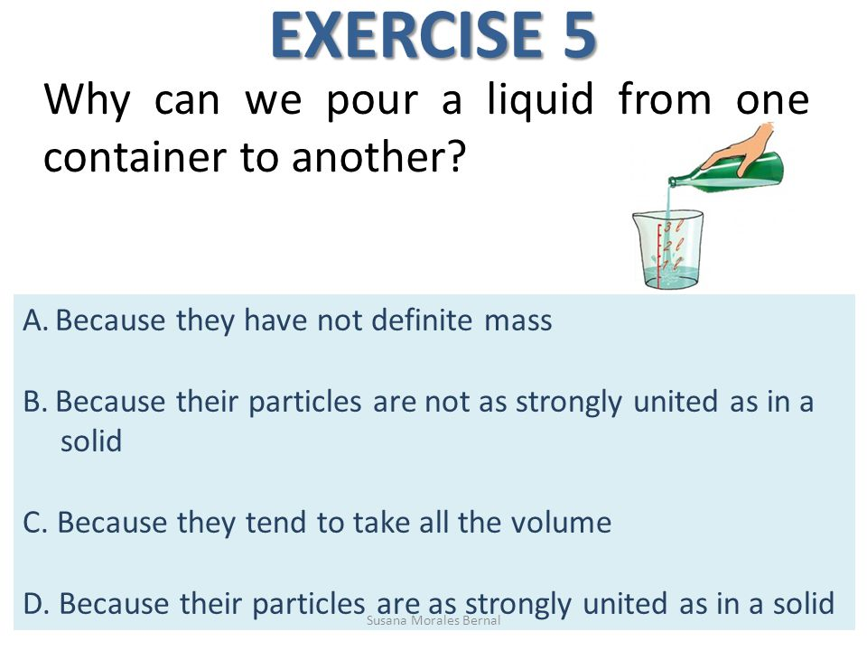 Why can we pour a liquid from one container to another? EXERCISE 5 A.Because they have not definite mass B.Because their particles are not as strongly