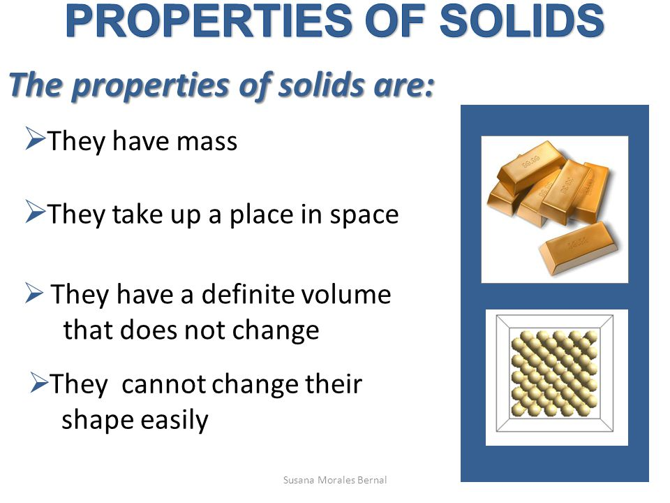 The properties of solids are:  They have mass  They take up a place in space  They have a definite volume that does not change  They cannot change their shape easily Susana Morales Bernal