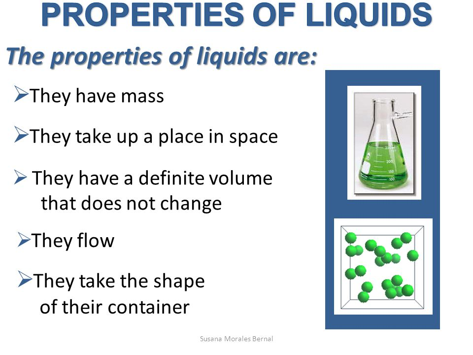 The properties of liquids are:  They have mass  They take up a place in space  They have a definite volume that does not change  They flow  They take the shape of their container Susana Morales Bernal