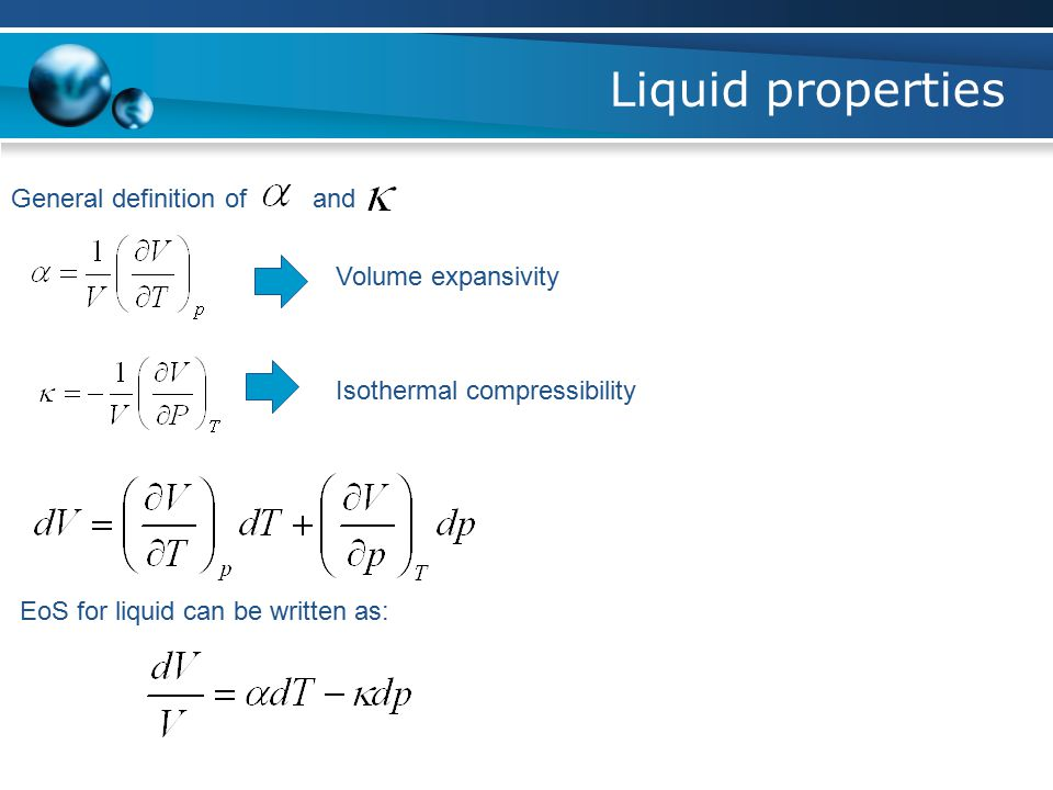 Liquid properties General definition of and Volume expansivity Isothermal compressibility EoS for liquid can be written as: