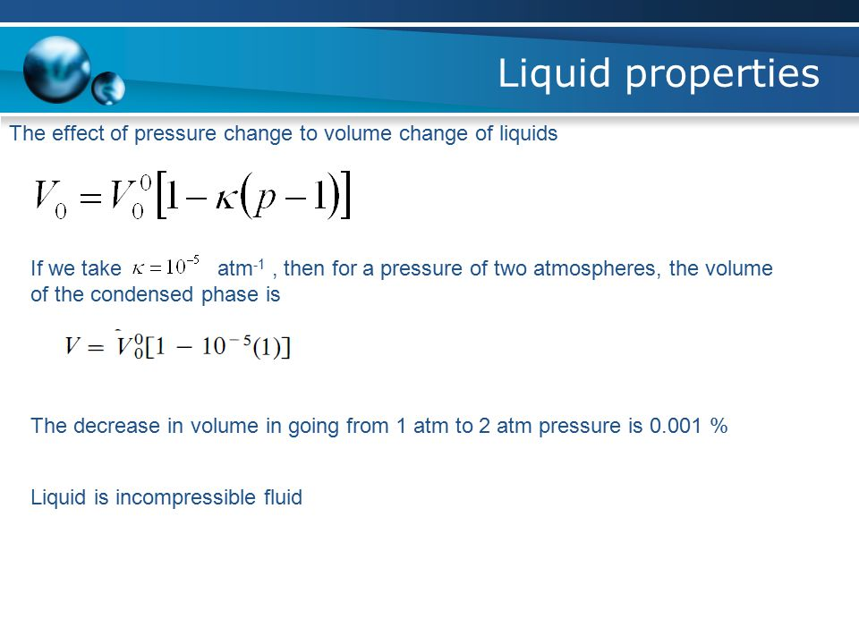Liquid properties The effect of pressure change to volume change of liquids If we take atm -1, then for a pressure of two atmospheres, the volume of the condensed phase is The decrease in volume in going from 1 atm to 2 atm pressure is 0.001 % Liquid is incompressible fluid