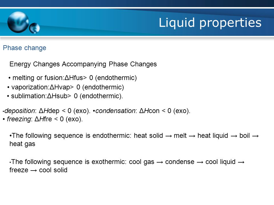 Liquid properties Phase change Energy Changes Accompanying Phase Changes melting or fusion:ΔHfus> 0 (endothermic) vaporization:ΔHvap> 0 (endothermic) sublimation:ΔHsub> 0 (endothermic).