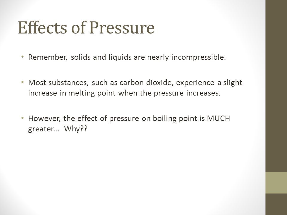 Effects of Pressure Remember, solids and liquids are nearly incompressible.