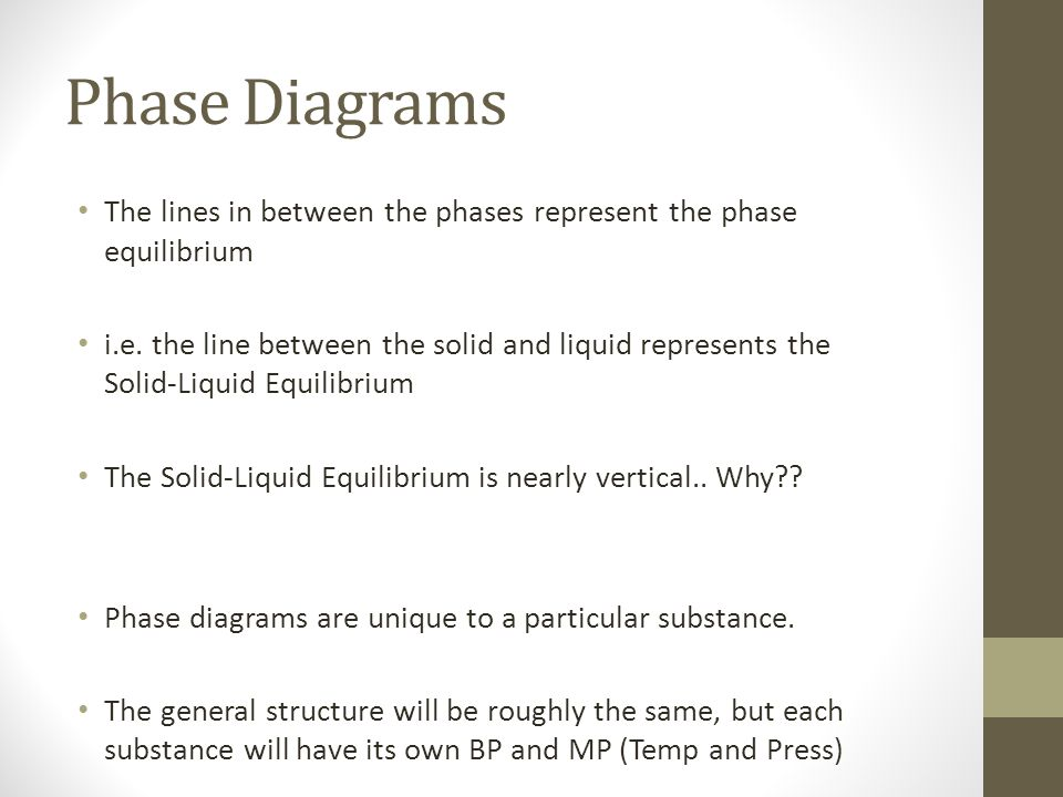 Phase Diagrams The lines in between the phases represent the phase equilibrium i.e. the line between the solid and liquid represents the Solid-Liquid