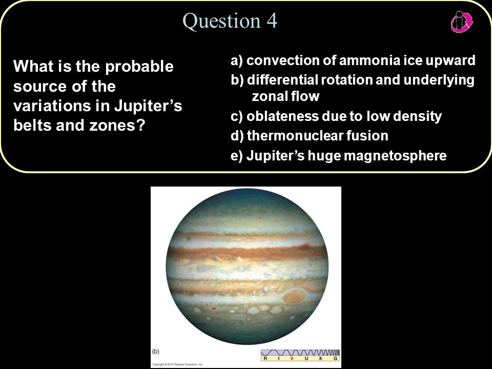 Copyright © 2010 Pearson Education, Inc. What is the probable source of the variations in Jupiter's belts and zones? Question 4 a) convection of ammon