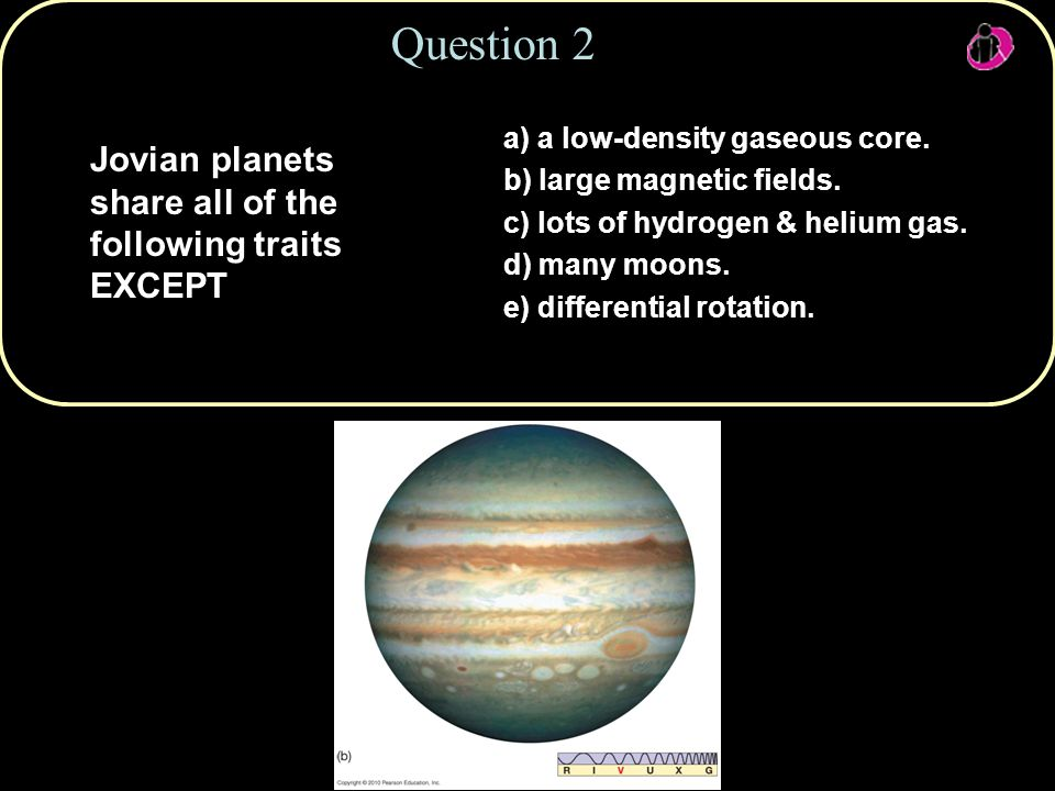 Copyright © 2010 Pearson Education, Inc. Jovian planets share all of the following traits EXCEPT Question 2 a) a low-density gaseous core. b) large ma