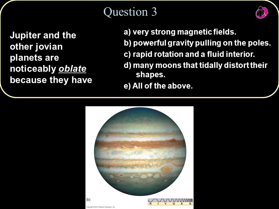 Copyright © 2010 Pearson Education, Inc. Jupiter and the other jovian planets are noticeably oblate because they have Question 3 a) very strong magnet