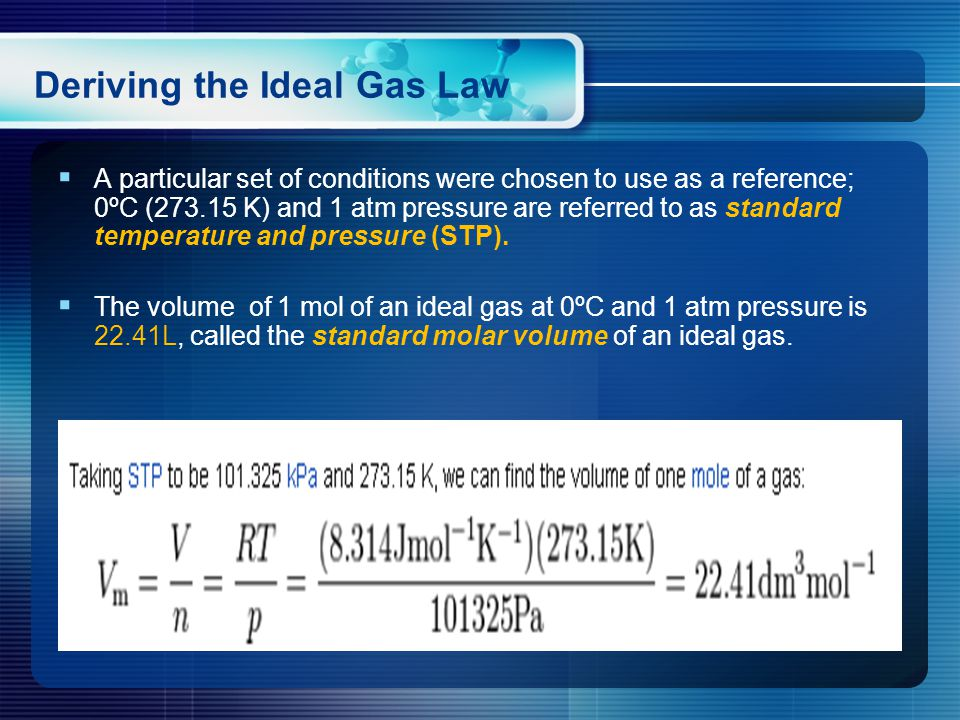 Deriving the Ideal Gas Law  A particular set of conditions were chosen to use as a reference; 0ºC (273.15 K) and 1 atm pressure are referred to as standard temperature and pressure (STP).