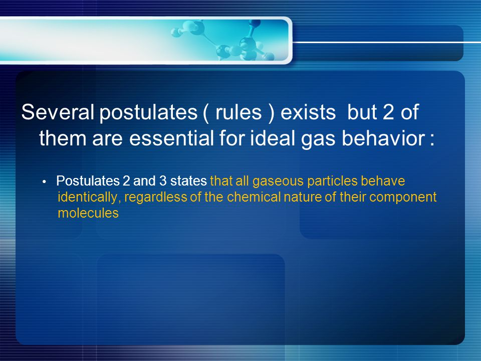 Several postulates ( rules ) exists but 2 of them are essential for ideal gas behavior : Postulates 2 and 3 states that all gaseous particles behave identically, regardless of the chemical nature of their component molecules
