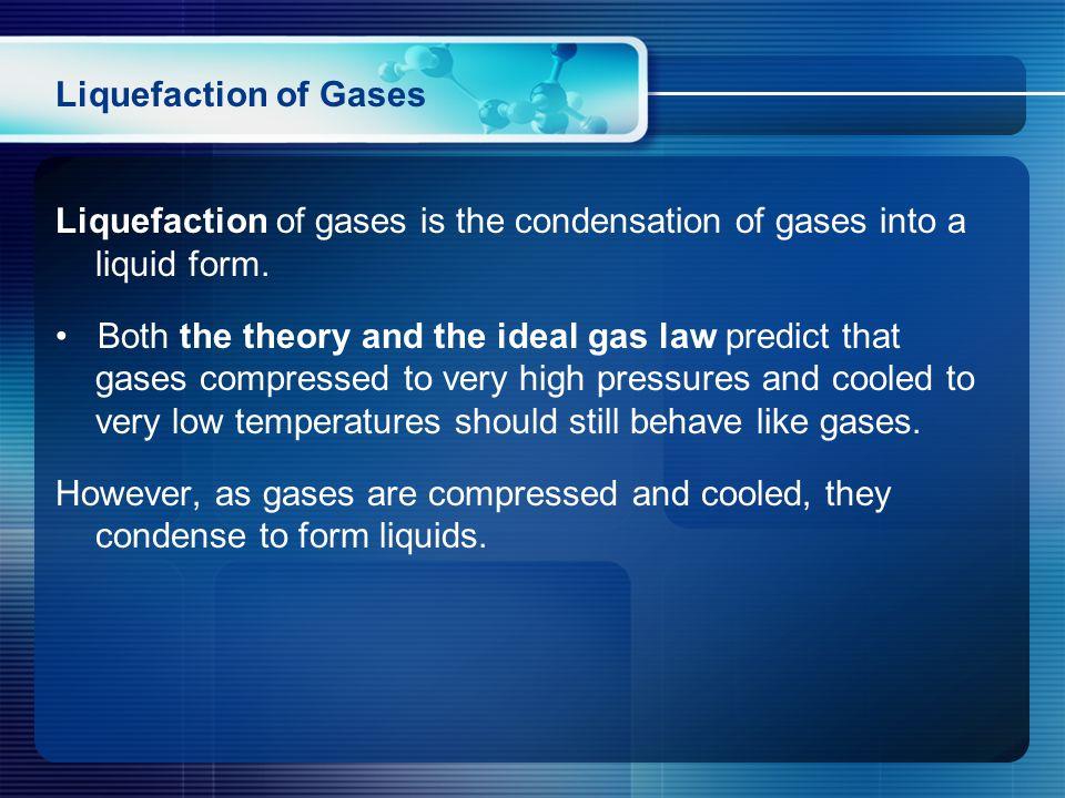 Liquefaction of Gases Liquefaction of gases is the condensation of gases into a liquid form.