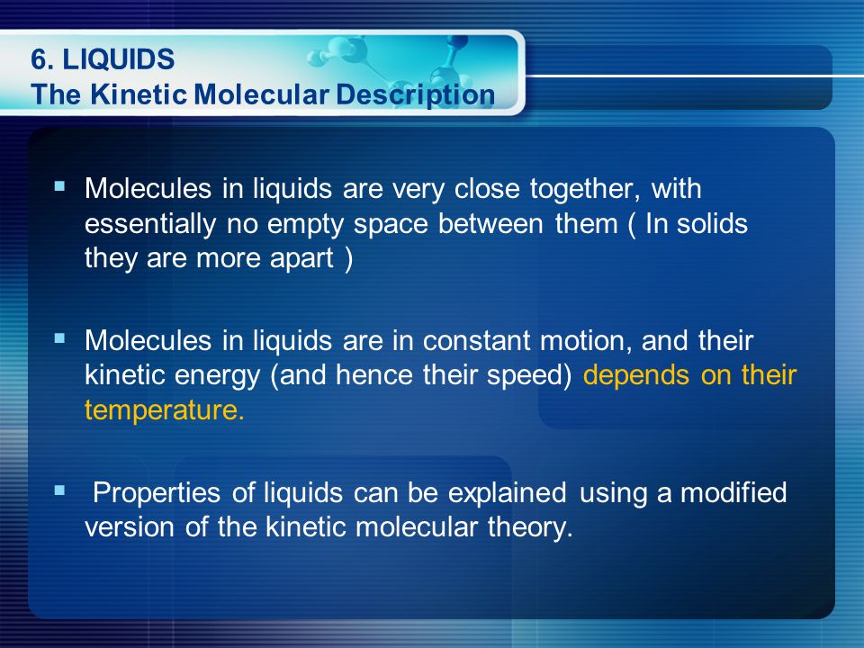 6. LIQUIDS The Kinetic Molecular Description  Molecules in liquids are very close together, with essentially no empty space between them ( In solids