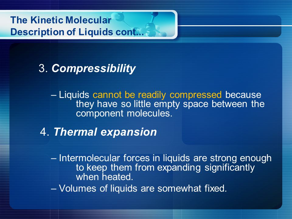 3. Compressibility – Liquids cannot be readily compressed because they have so little empty space between the component molecules. 4. Thermal expansio