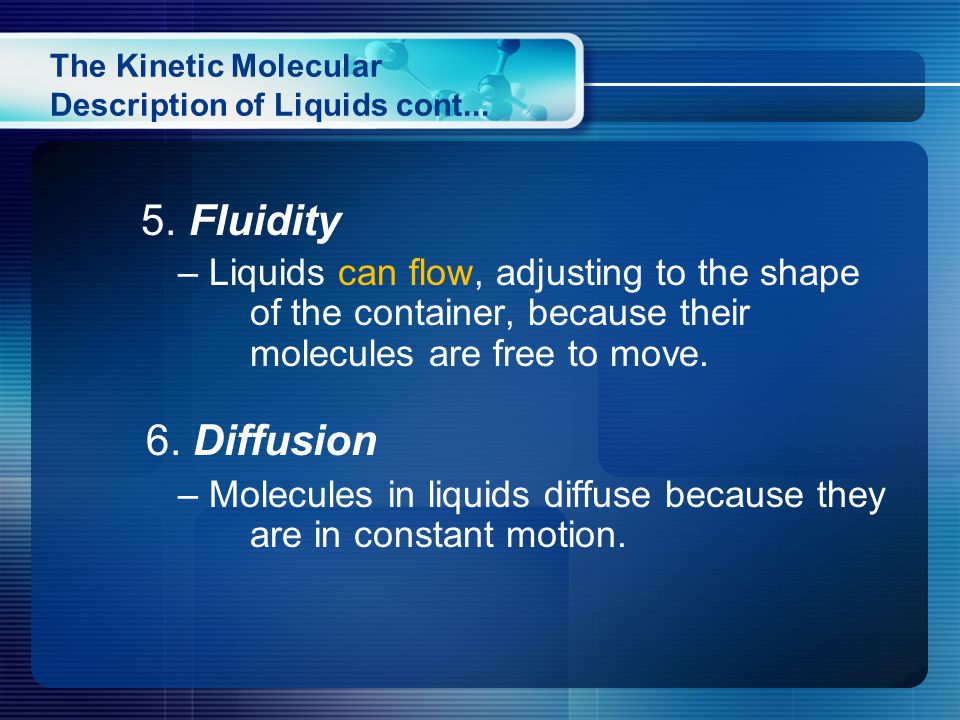 5. Fluidity – Liquids can flow, adjusting to the shape of the container, because their molecules are free to move. 6. Diffusion – Molecules in liquids