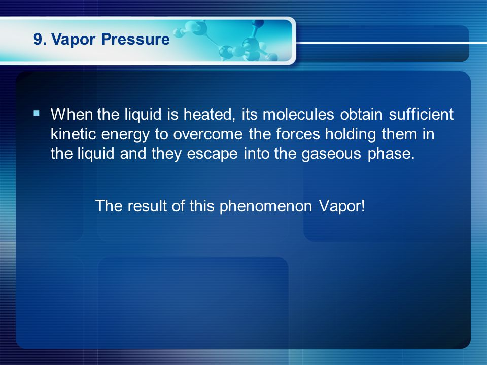 9. Vapor Pressure  When the liquid is heated, its molecules obtain sufficient kinetic energy to overcome the forces holding them in the liquid and th