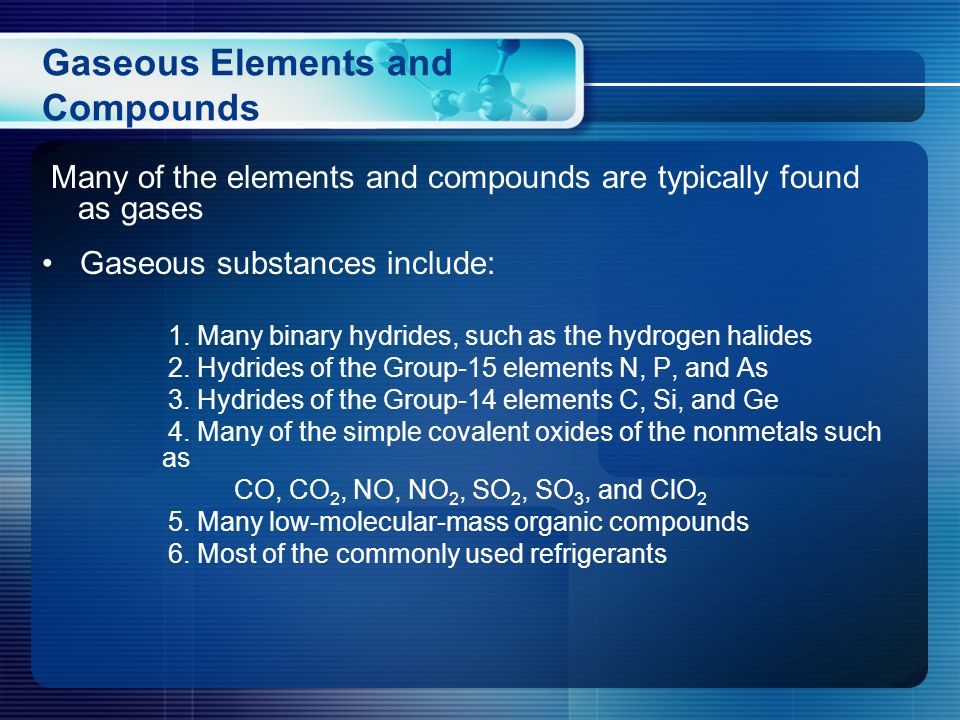 Many of the elements and compounds are typically found as gases Gaseous substances include: 1.