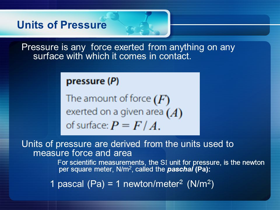 Pressure is any force exerted from anything on any surface with which it comes in contact.