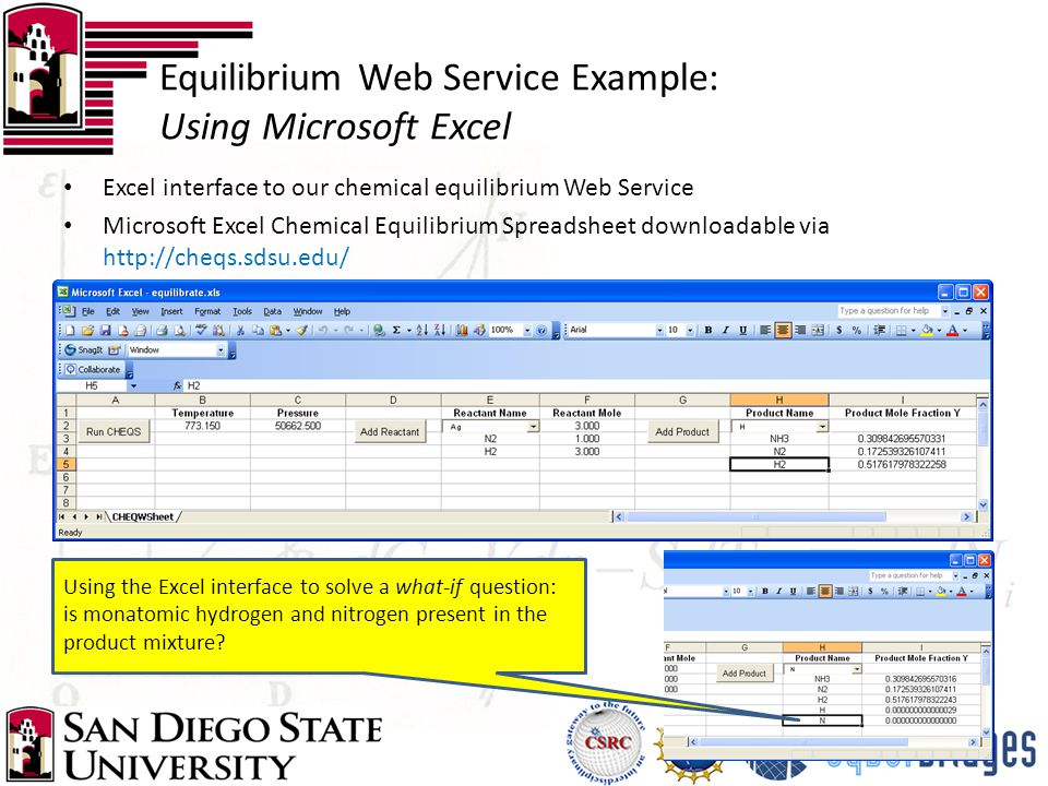 Excel interface to our chemical equilibrium Web Service Microsoft Excel Chemical Equilibrium Spreadsheet downloadable via http://cheqs.sdsu.edu/ Equilibrium Web Service Example: Using Microsoft Excel Using the Excel interface to solve a what-if question: is monatomic hydrogen and nitrogen present in the product mixture?