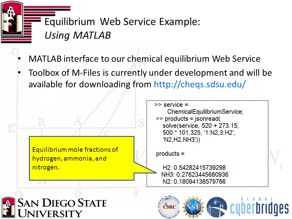 MATLAB interface to our chemical equilibrium Web Service Toolbox of M-Files is currently under development and will be available for downloading from http://cheqs.sdsu.edu/ Equilibrium Web Service Example: Using MATLAB Equilibrium mole fractions of hydrogen, ammonia, and nitrogen.