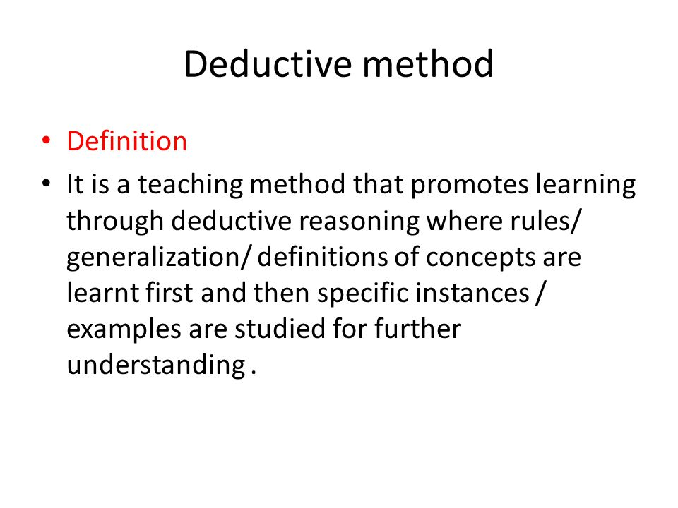 Deductive method Definition It is a teaching method that promotes learning through deductive reasoning where rules/ generalization/ definitions of concepts are learnt first and then specific instances / examples are studied for further understanding.