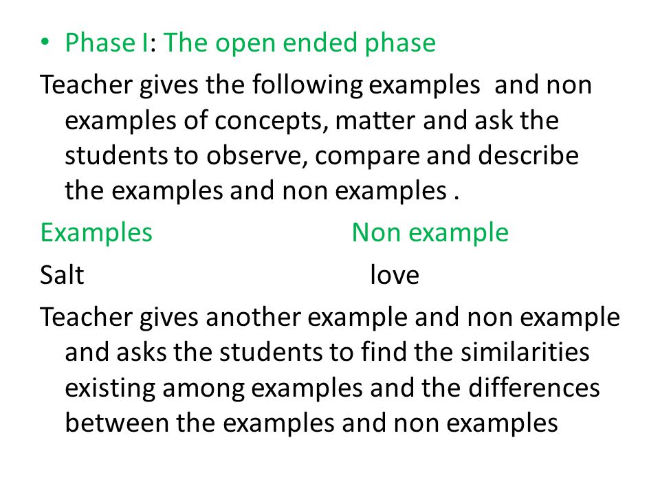 Phase I: The open ended phase Teacher gives the following examples and non examples of concepts, matter and ask the students to observe, compare and describe the examples and non examples.