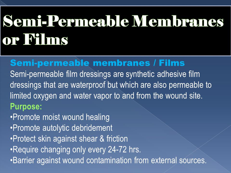 Semi-permeable membranes / Films Semi-permeable film dressings are synthetic adhesive film dressings that are waterproof but which are also permeable to limited oxygen and water vapor to and from the wound site.