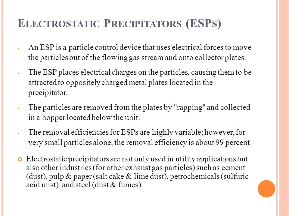E LECTROSTATIC P RECIPITATORS (ESP S )  An ESP is a particle control device that uses electrical forces to move the particles out of the flowing gas stream and onto collector plates.
