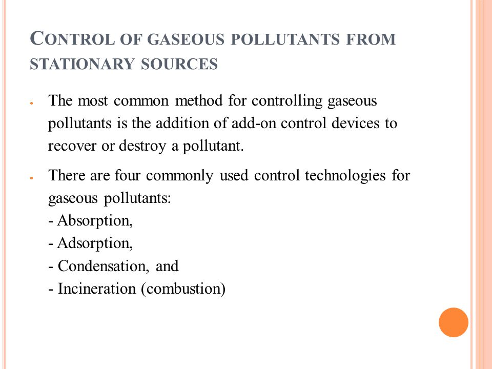 C ONTROL OF GASEOUS POLLUTANTS FROM STATIONARY SOURCES  The most common method for controlling gaseous pollutants is the addition of add-on control devices to recover or destroy a pollutant.